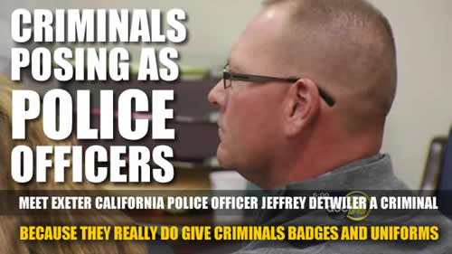 EXETOR CALIFORNIA POLICE OFFICER JEFFREY DETWILER IS A CRIMINAL